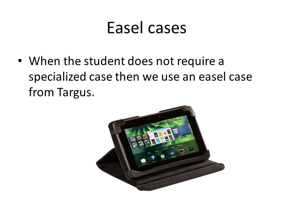 Easel cases When the student does not require a specialized case then we use an easel case from Targus.