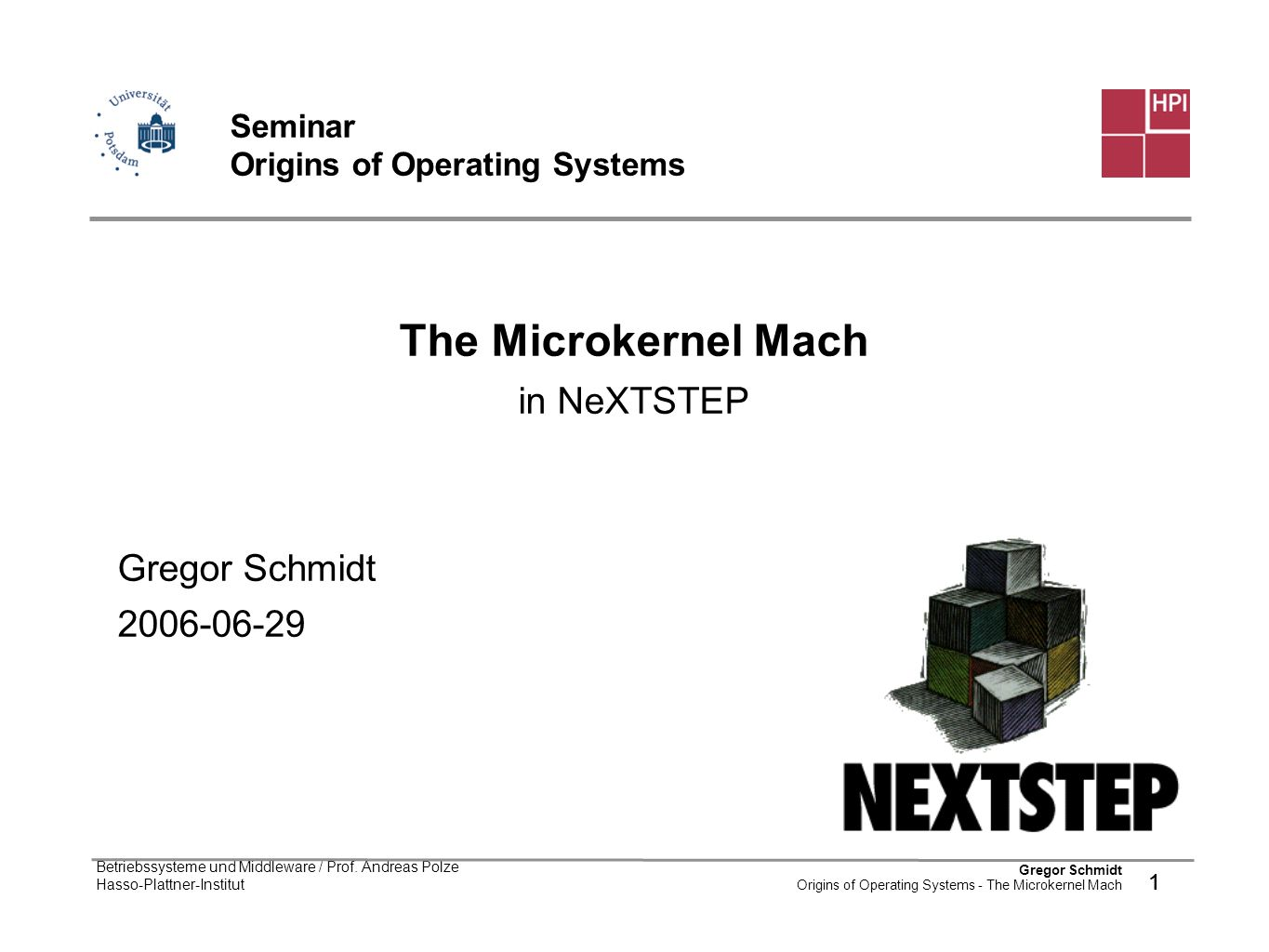 1 Gregor Schmidt Origins of Operating Systems - The Microkernel Mach Betriebssysteme und Middleware / Prof. Andreas Polze Hasso-Plattner-Institut 1 Se
