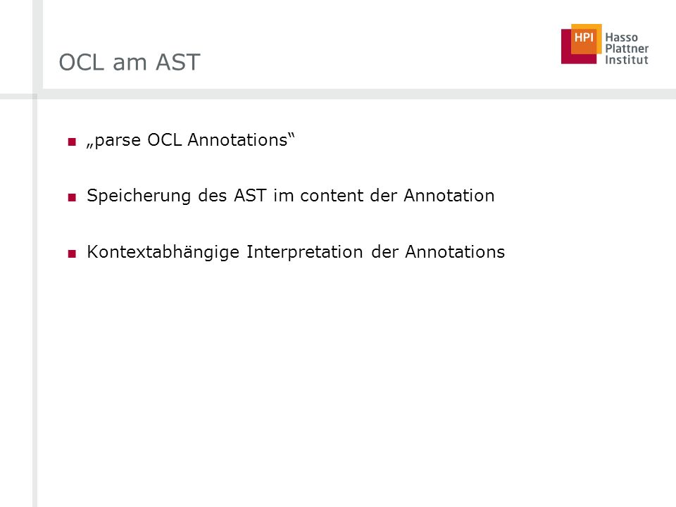 OCL am AST parse OCL Annotations Speicherung des AST im content der Annotation Kontextabhängige Interpretation der Annotations