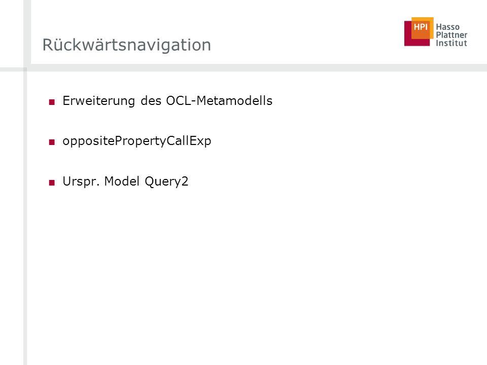 Rückwärtsnavigation Erweiterung des OCL-Metamodells oppositePropertyCallExp Urspr. Model Query2