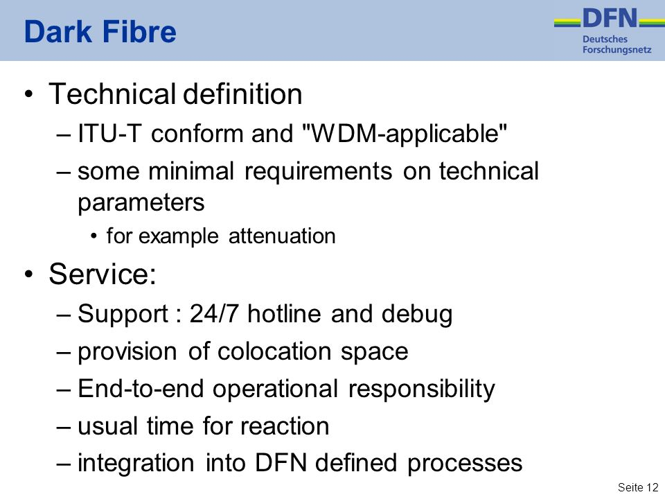 Seite 12 Dark Fibre Technical definition –ITU-T conform and WDM-applicable –some minimal requirements on technical parameters for example attenuation Service: –Support : 24/7 hotline and debug –provision of colocation space –End-to-end operational responsibility –usual time for reaction –integration into DFN defined processes