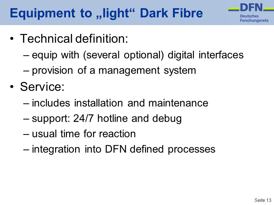 Seite 13 Equipment to light Dark Fibre Technical definition: –equip with (several optional) digital interfaces –provision of a management system Servi
