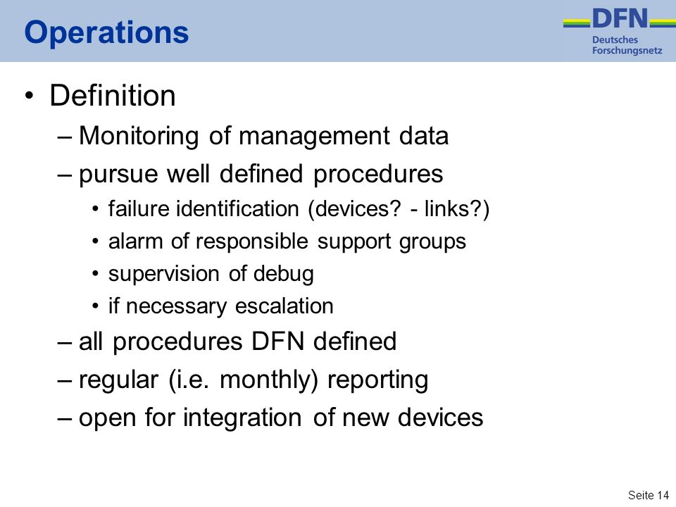 Seite 14 Operations Definition –Monitoring of management data –pursue well defined procedures failure identification (devices? - links?) alarm of resp