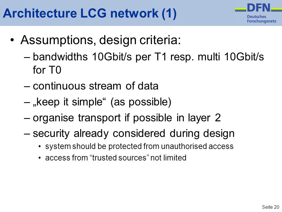 Seite 20 Architecture LCG network (1) Assumptions, design criteria: –bandwidths 10Gbit/s per T1 resp. multi 10Gbit/s for T0 –continuous stream of data