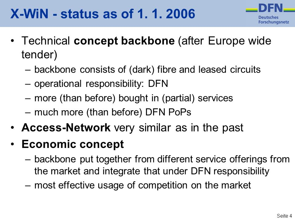 Seite 4 X-WiN - status as of 1. 1. 2006 Technical concept backbone (after Europe wide tender) –backbone consists of (dark) fibre and leased circuits –
