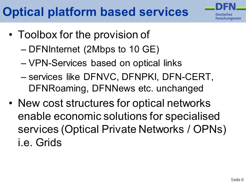 Seite 6 Optical platform based services Toolbox for the provision of –DFNInternet (2Mbps to 10 GE) –VPN-Services based on optical links –services like DFNVC, DFNPKI, DFN-CERT, DFNRoaming, DFNNews etc.