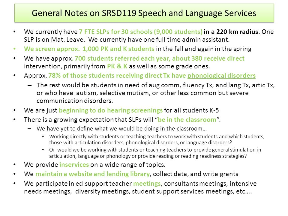 General Notes on SRSD119 Speech and Language Services We currently have 7 FTE SLPs for 30 schools (9,000 students) in a 220 km radius. One SLP is on M