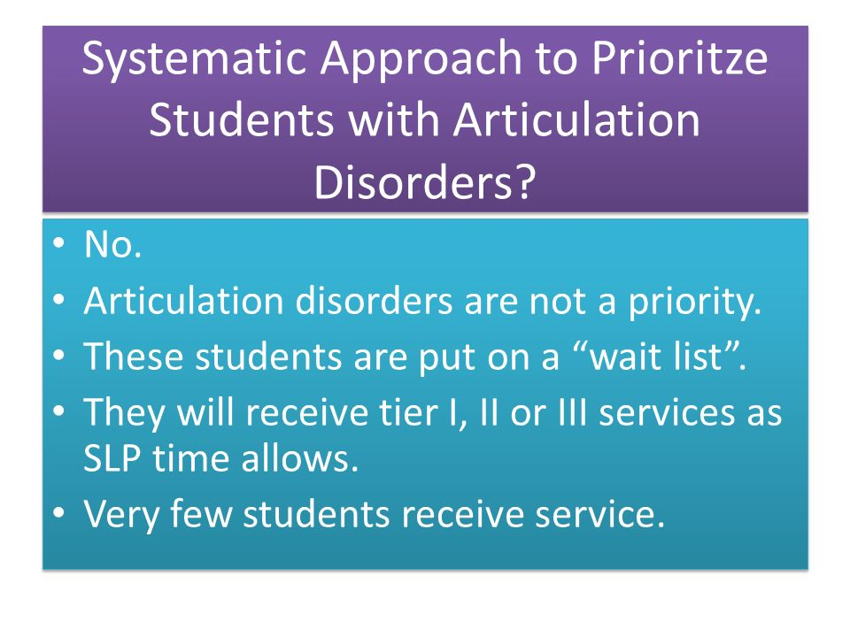 Systematic Approach to Prioritze Students with Articulation Disorders? No. Articulation disorders are not a priority. These students are put on a wait