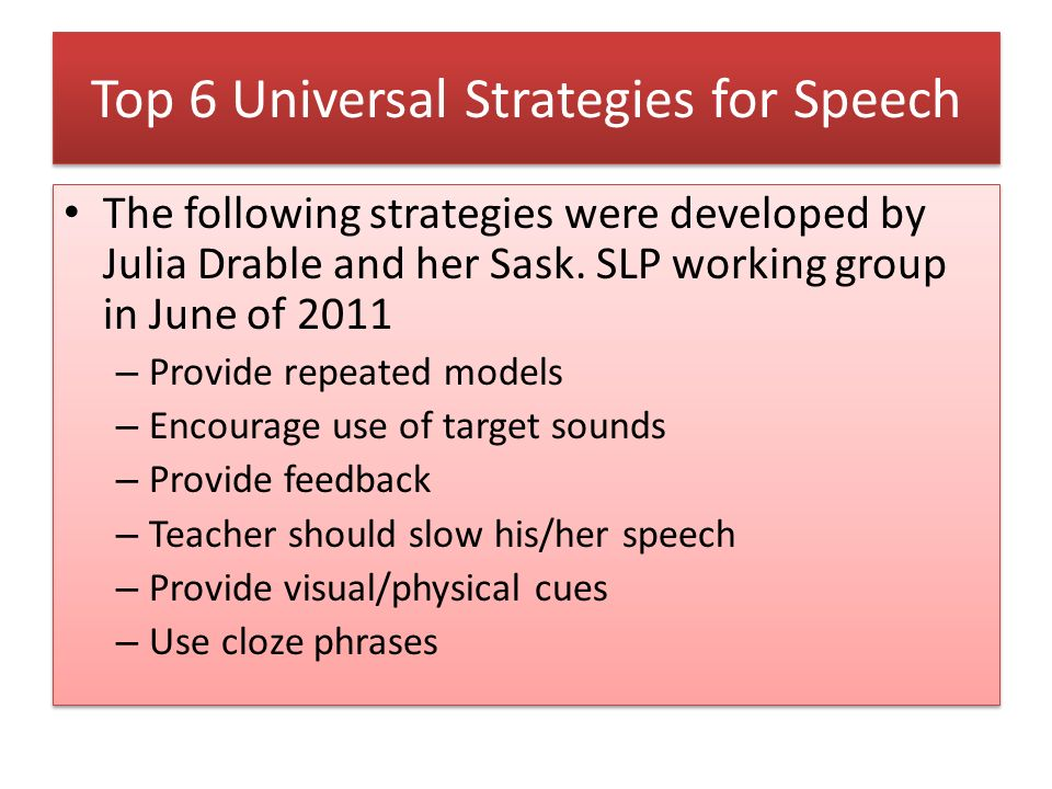 Top 6 Universal Strategies for Speech The following strategies were developed by Julia Drable and her Sask. SLP working group in June of 2011 – Provid