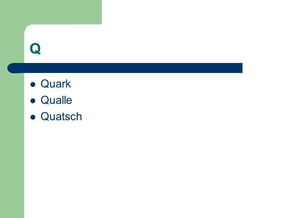 Q Quark Qualle Quatsch
