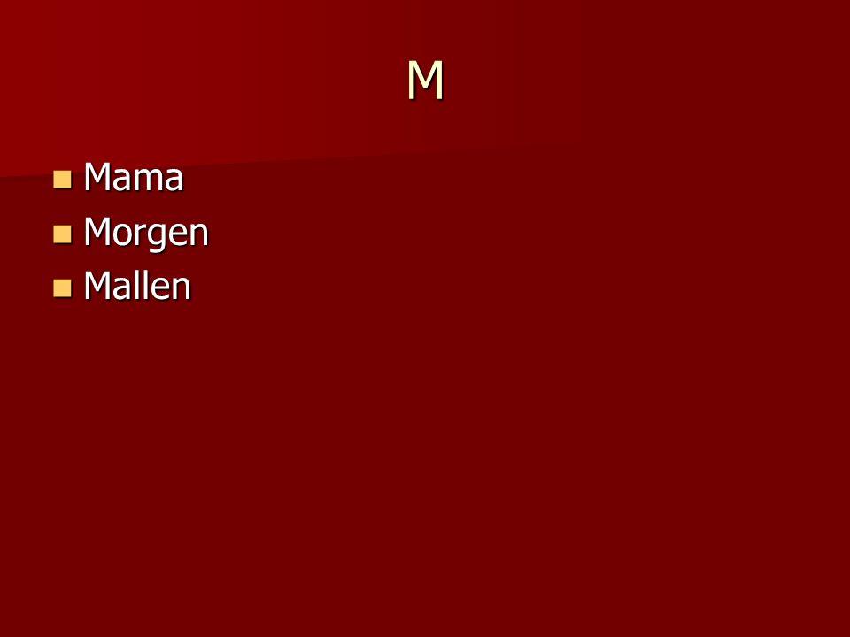 M Mama Mama Morgen Morgen Mallen Mallen