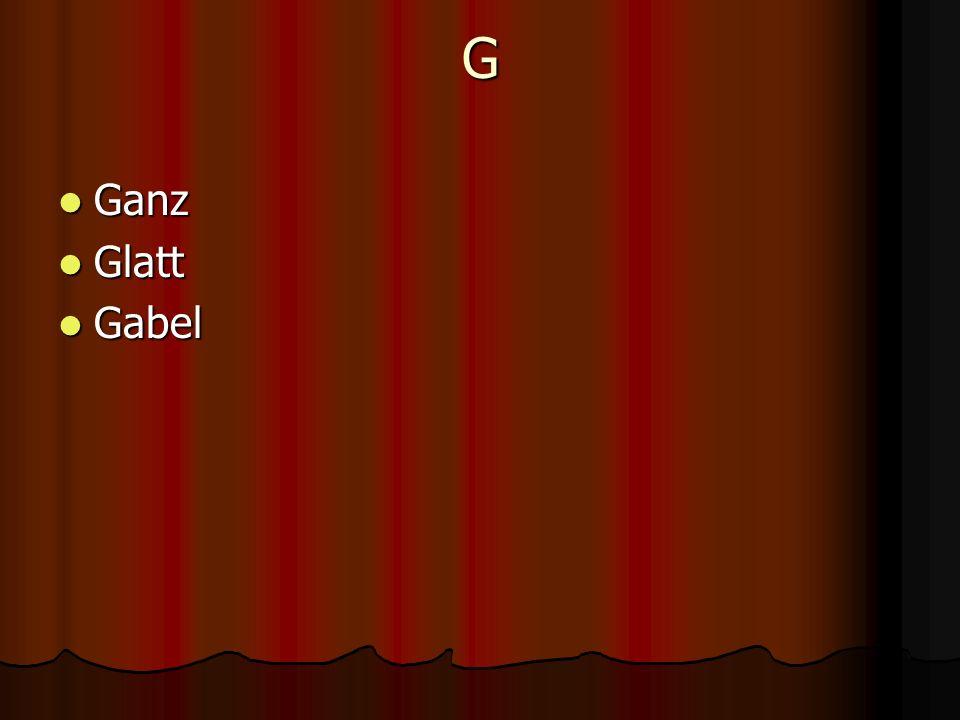 G Ganz Ganz Glatt Glatt Gabel Gabel
