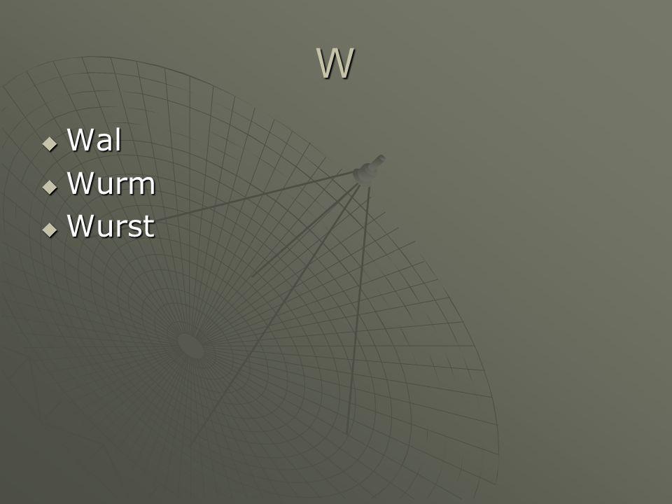 W Wal Wal Wurm Wurm Wurst Wurst