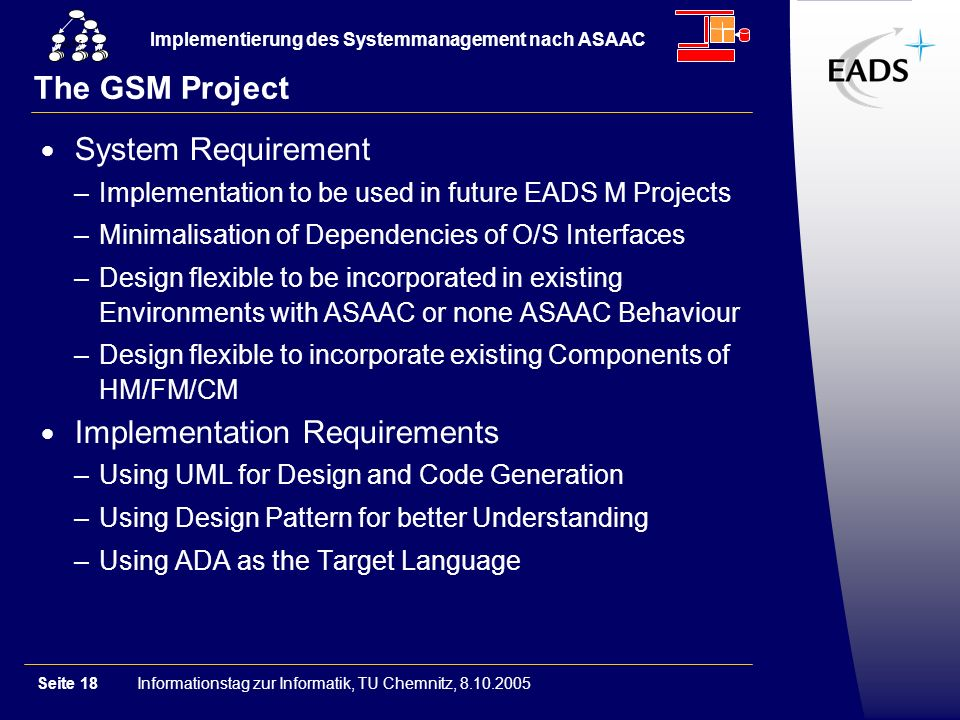Informationstag zur Informatik, TU Chemnitz, 8.10.2005Seite 18 Implementierung des Systemmanagement nach ASAAC GSM The GSM Project System Requirement –Implementation to be used in future EADS M Projects –Minimalisation of Dependencies of O/S Interfaces –Design flexible to be incorporated in existing Environments with ASAAC or none ASAAC Behaviour –Design flexible to incorporate existing Components of HM/FM/CM Implementation Requirements –Using UML for Design and Code Generation –Using Design Pattern for better Understanding –Using ADA as the Target Language