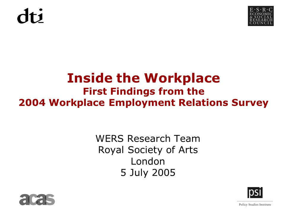 Inside the Workplace First Findings from the 2004 Workplace Employment Relations Survey WERS Research Team Royal Society of Arts London 5 July 2005