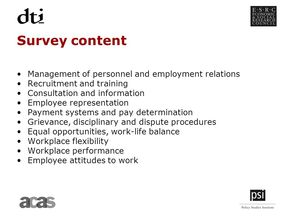 Survey content Management of personnel and employment relations Recruitment and training Consultation and information Employee representation Payment systems and pay determination Grievance, disciplinary and dispute procedures Equal opportunities, work-life balance Workplace flexibility Workplace performance Employee attitudes to work