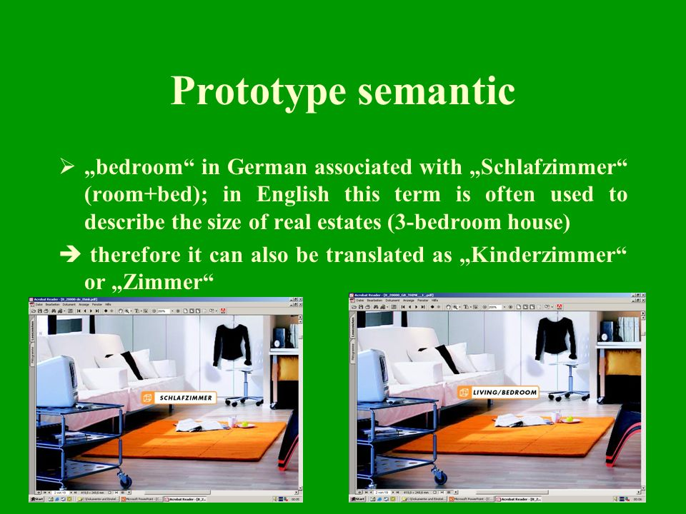15 Prototype semantic bedroom in German associated with Schlafzimmer (room+bed); in English this term is often used to describe the size of real estates (3-bedroom house) therefore it can also be translated as Kinderzimmer or Zimmer