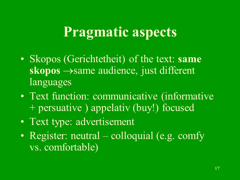 17 Pragmatic aspects Skopos (Gerichtetheit) of the text: same skopos same audience, just different languages Text function: communicative (informative + persuative ) appelativ (buy!) focused Text type: advertisement Register: neutral – colloquial (e.g.