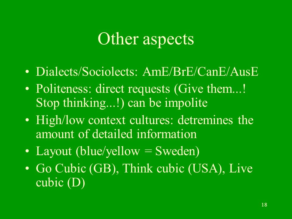 18 Other aspects Dialects/Sociolects: AmE/BrE/CanE/AusE Politeness: direct requests (Give them....