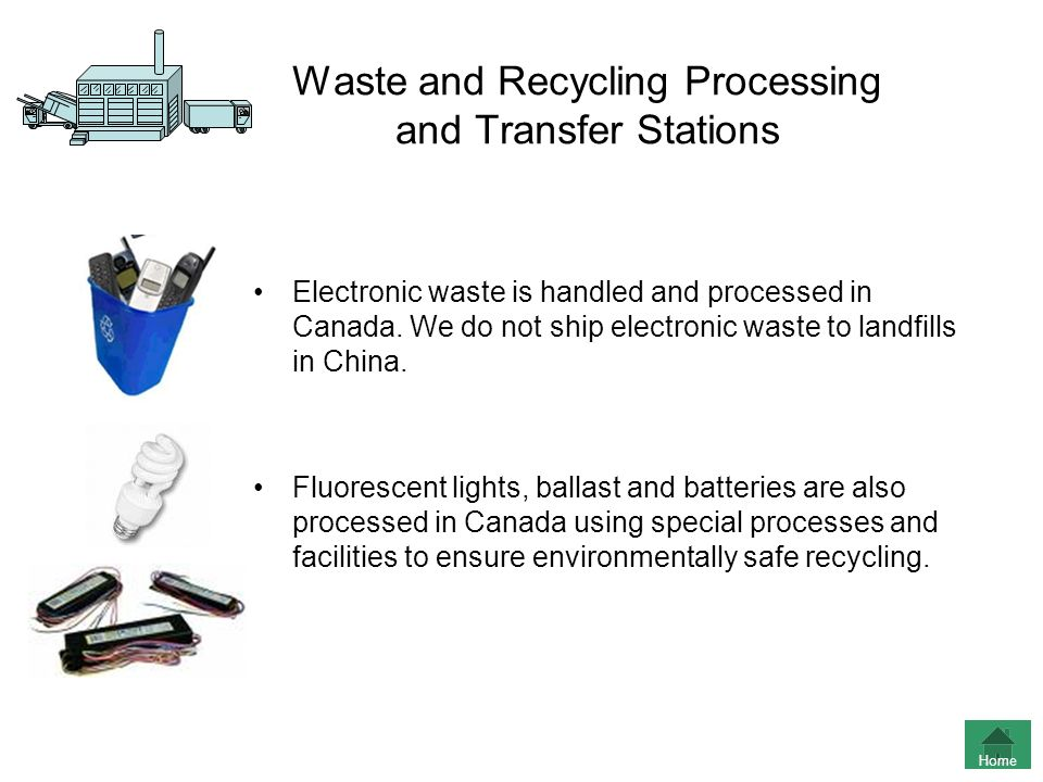 Waste and Recycling Processing and Transfer Stations Electronic waste is handled and processed in Canada. We do not ship electronic waste to landfills