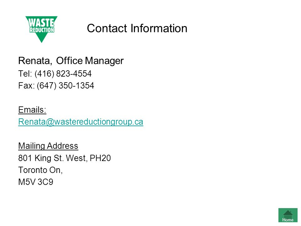 Contact Information Renata, Office Manager Tel: (416) 823-4554 Fax: (647) 350-1354 Emails: Renata@wastereductiongroup.ca Mailing Address 801 King St.