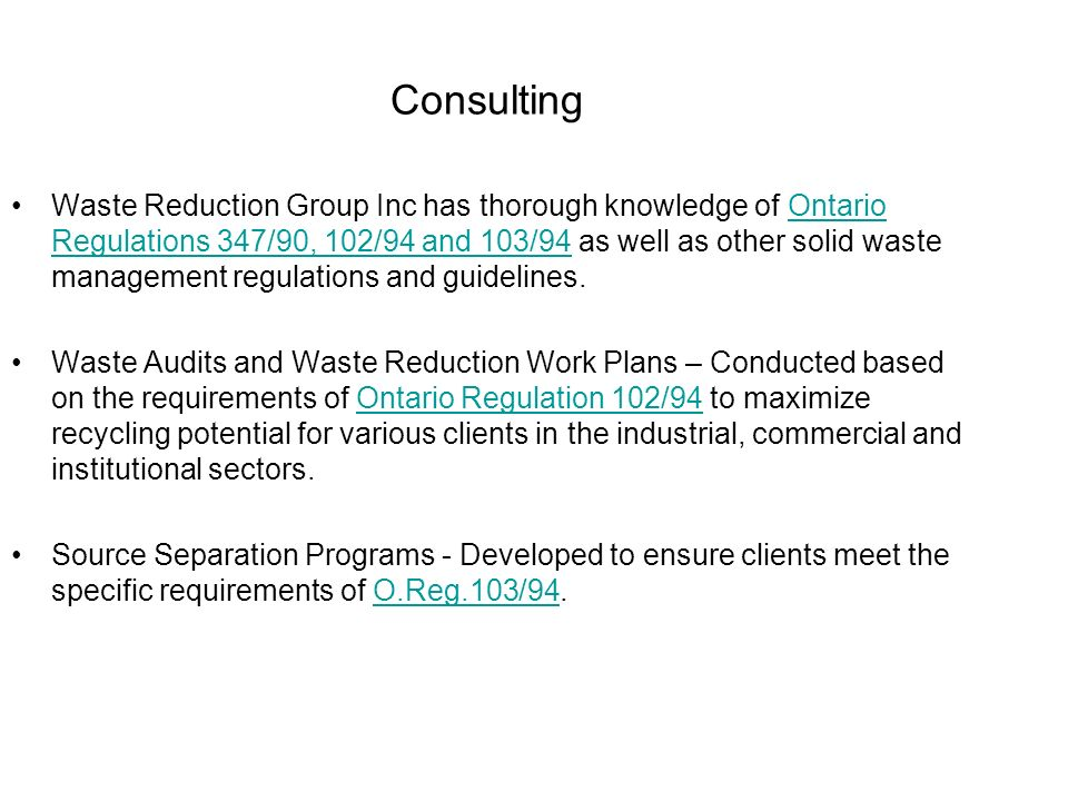 Consulting Waste Reduction Group Inc has thorough knowledge of Ontario Regulations 347/90, 102/94 and 103/94 as well as other solid waste management r