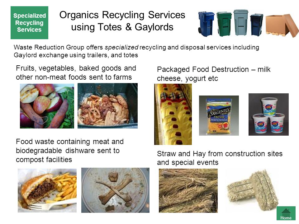 Organics Recycling Services using Totes & Gaylords Packaged Food Destruction – milk cheese, yogurt etc Straw and Hay from construction sites and speci
