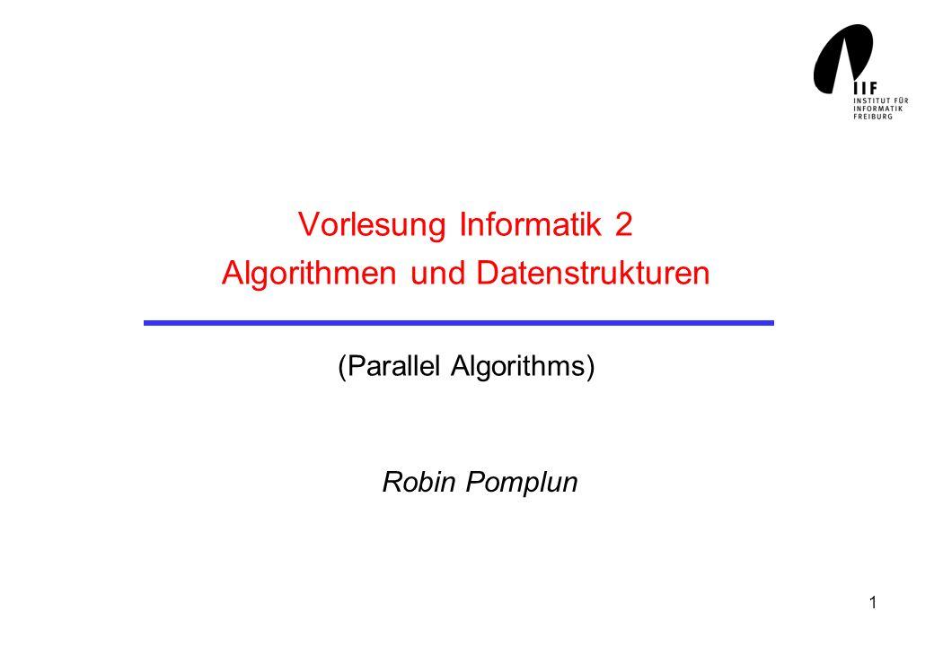 1 Vorlesung Informatik 2 Algorithmen und Datenstrukturen (Parallel Algorithms) Robin Pomplun