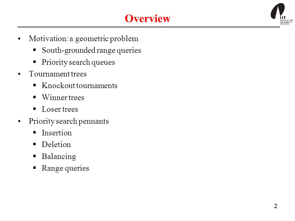 2 Overview Motivation: a geometric problem South-grounded range queries Priority search queues Tournament trees Knockout tournaments Winner trees Lose