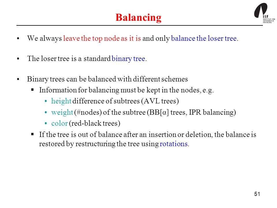 51 Balancing We always leave the top node as it is and only balance the loser tree. The loser tree is a standard binary tree. Binary trees can be bala