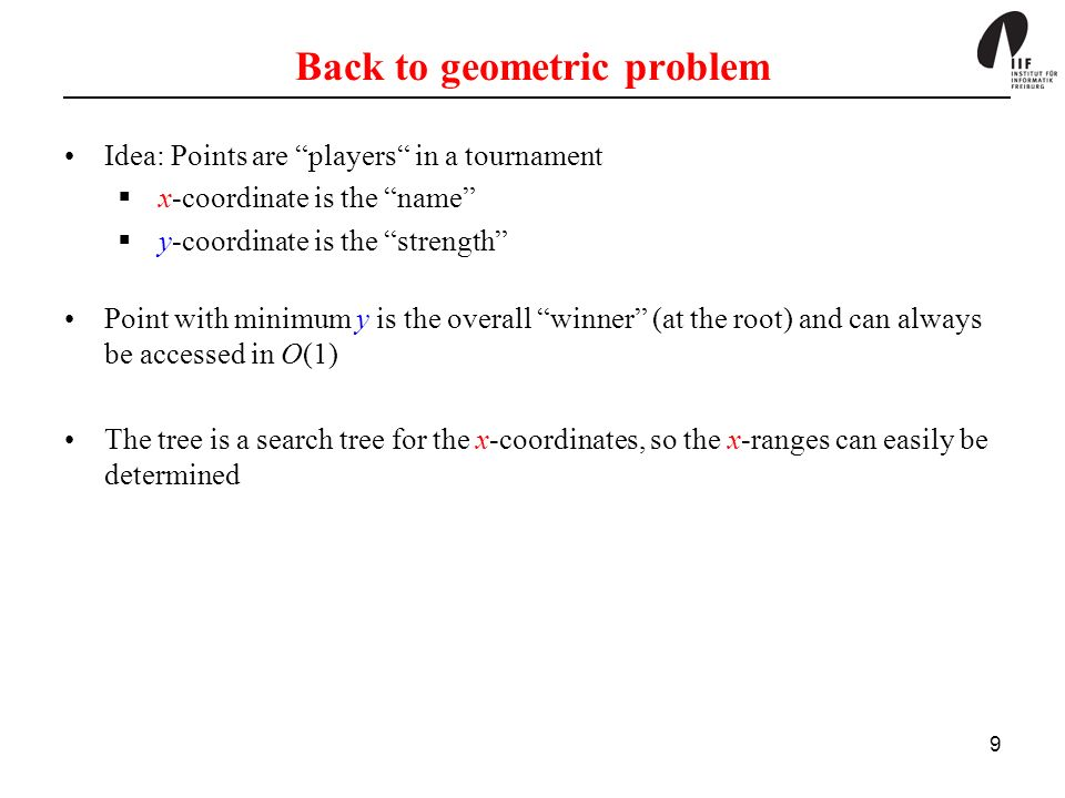 9 Back to geometric problem Idea: Points are players in a tournament x-coordinate is the name y-coordinate is the strength Point with minimum y is the