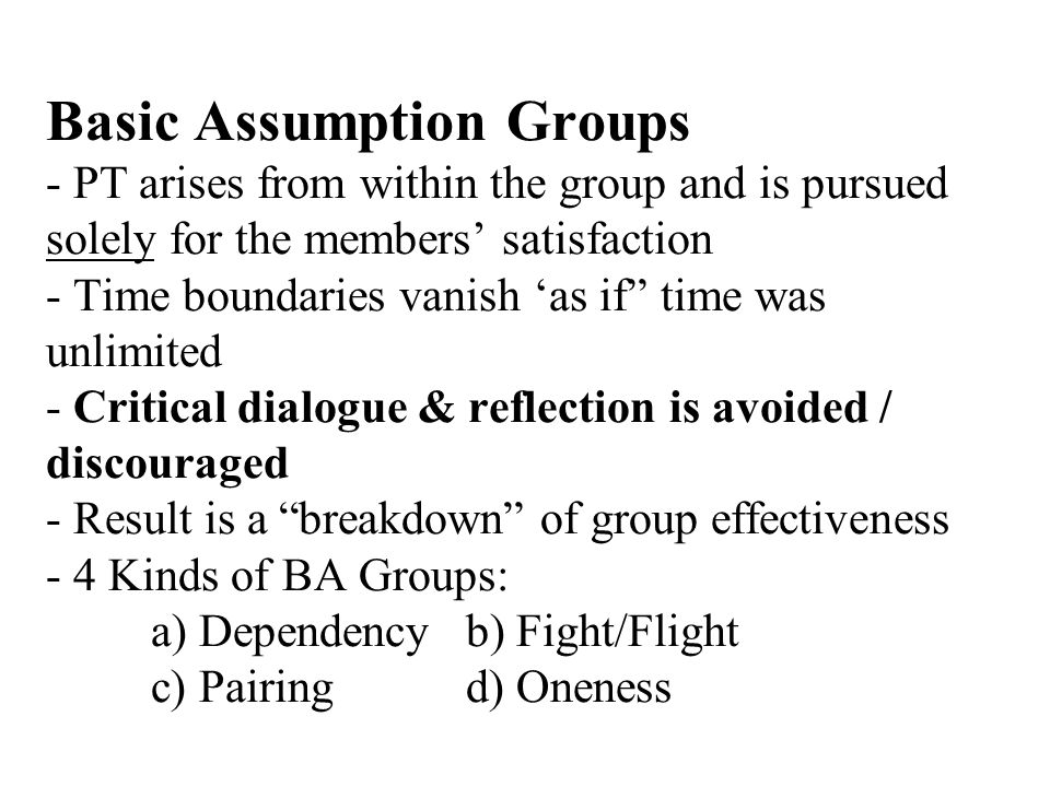 Basic Assumption Groups - PT arises from within the group and is pursued solely for the members satisfaction - Time boundaries vanish as if time was unlimited - Critical dialogue & reflection is avoided / discouraged - Result is a breakdown of group effectiveness - 4 Kinds of BA Groups: a) Dependencyb) Fight/Flight c) Pairingd) Oneness