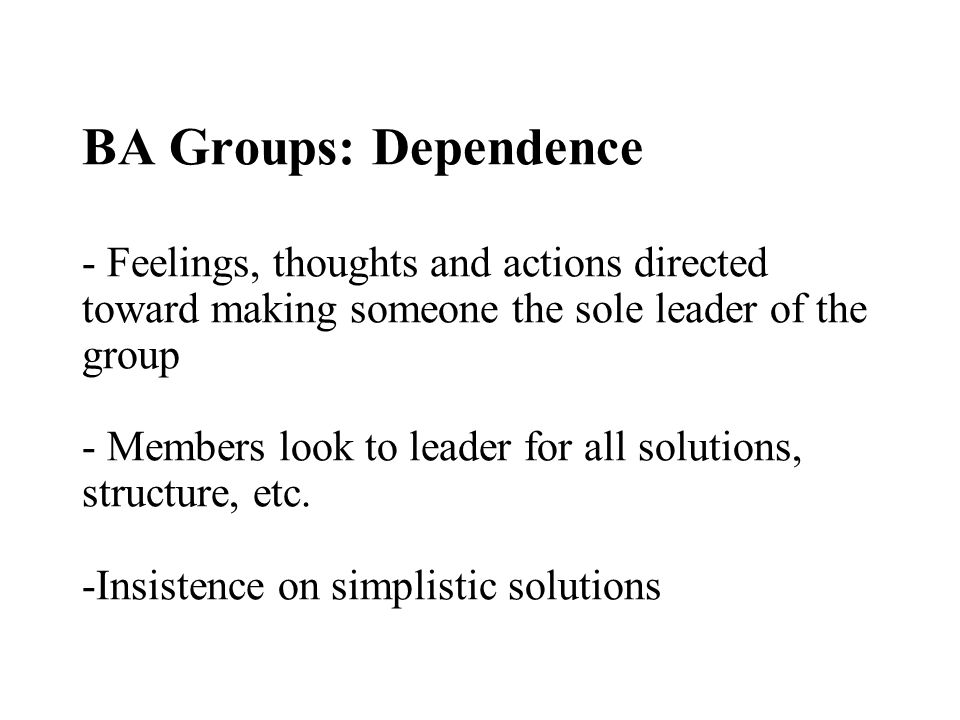BA Groups: Dependence - Feelings, thoughts and actions directed toward making someone the sole leader of the group - Members look to leader for all solutions, structure, etc.