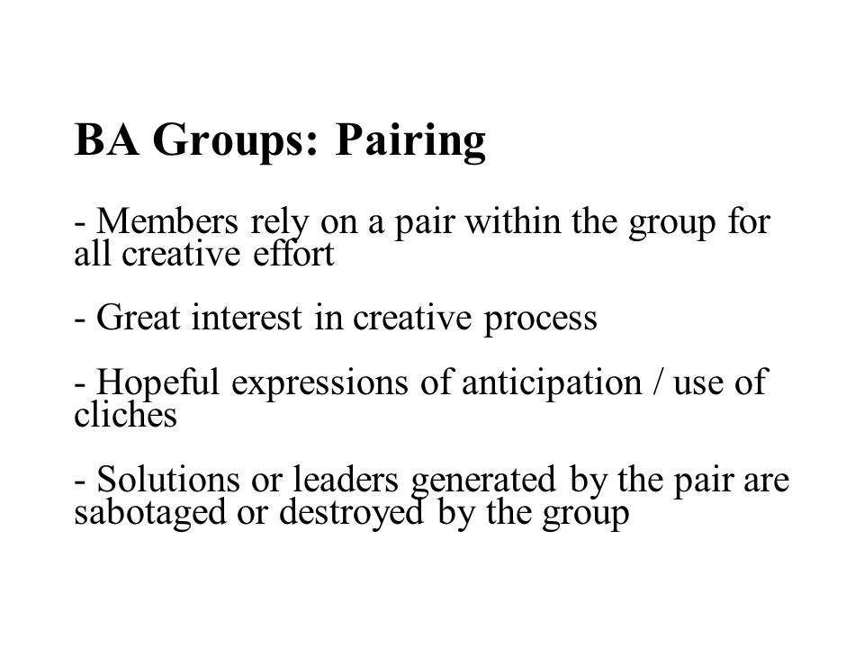 BA Groups: Pairing - Members rely on a pair within the group for all creative effort - Great interest in creative process - Hopeful expressions of anticipation / use of cliches - Solutions or leaders generated by the pair are sabotaged or destroyed by the group