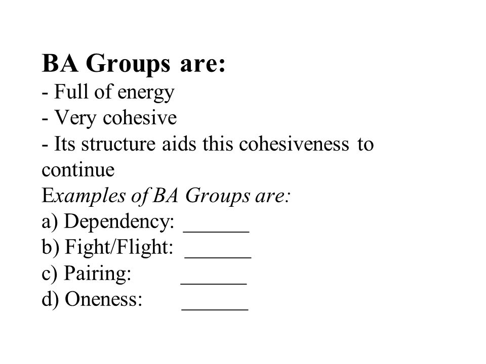 BA Groups are: - Full of energy - Very cohesive - Its structure aids this cohesiveness to continue Examples of BA Groups are: a) Dependency: ______ b) Fight/Flight: ______ c) Pairing: ______ d) Oneness: ______