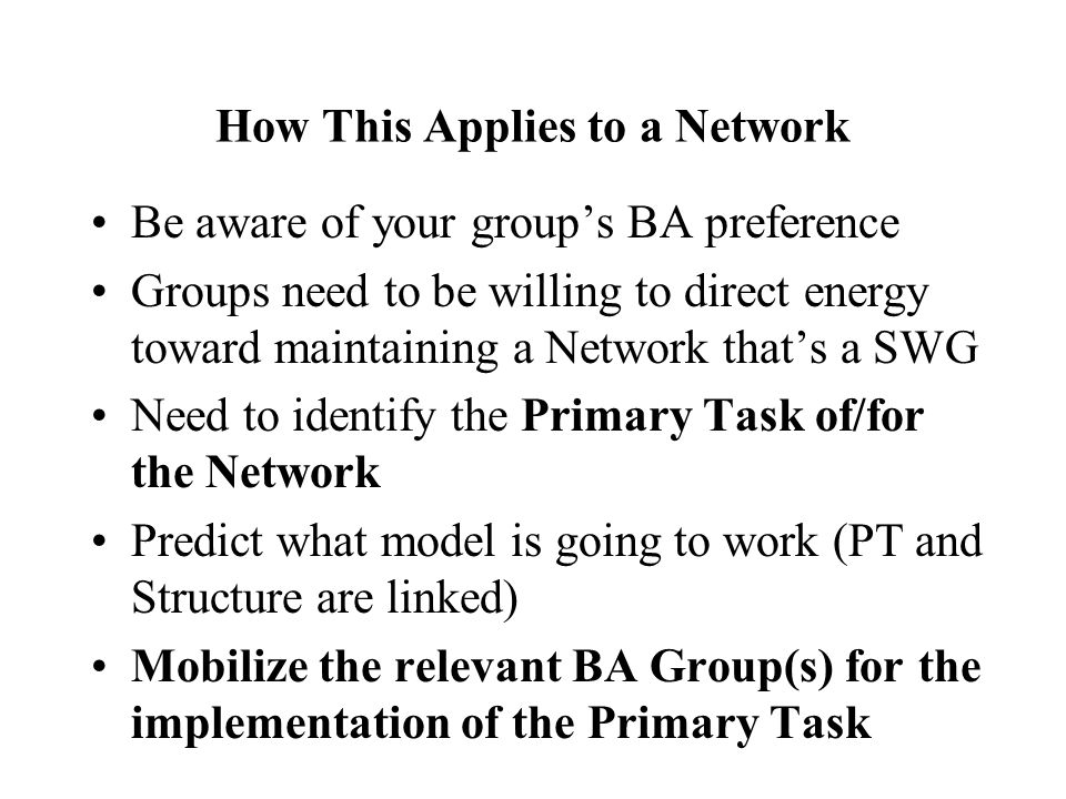 How This Applies to a Network Be aware of your groups BA preference Groups need to be willing to direct energy toward maintaining a Network thats a SWG Need to identify the Primary Task of/for the Network Predict what model is going to work (PT and Structure are linked) Mobilize the relevant BA Group(s) for the implementation of the Primary Task