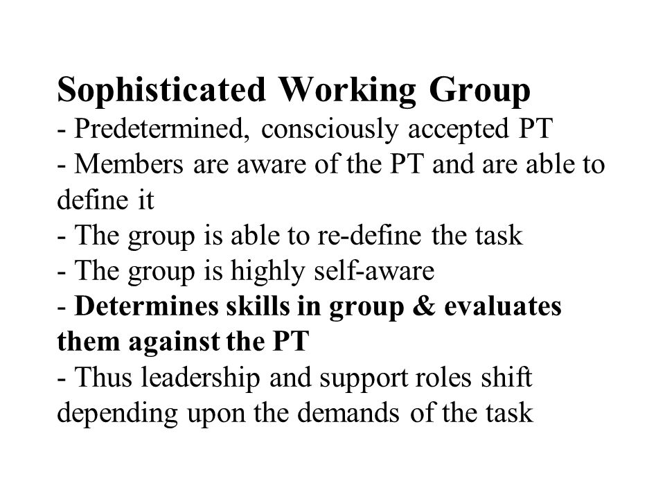 Sophisticated Working Group - Predetermined, consciously accepted PT - Members are aware of the PT and are able to define it - The group is able to re-define the task - The group is highly self-aware - Determines skills in group & evaluates them against the PT - Thus leadership and support roles shift depending upon the demands of the task