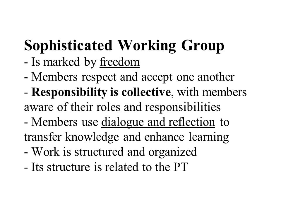 Sophisticated Working Group - Is marked by freedom - Members respect and accept one another - Responsibility is collective, with members aware of their roles and responsibilities - Members use dialogue and reflection to transfer knowledge and enhance learning - Work is structured and organized - Its structure is related to the PT