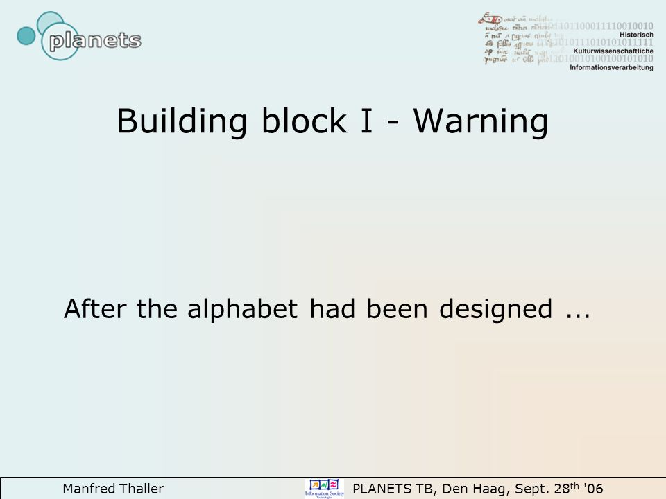 Manfred Thaller PLANETS TB, Den Haag, Sept. 28 th '06 Building block I - Warning After the alphabet had been designed...