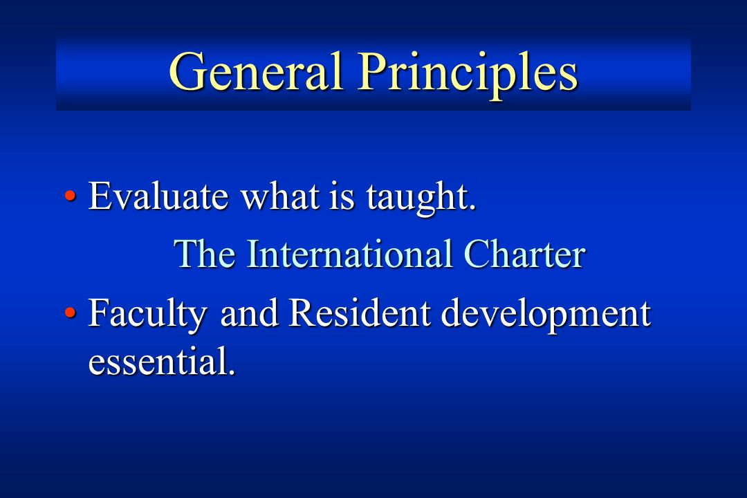 General Principles Evaluate what is taught.Evaluate what is taught. The International Charter Faculty and Resident development essential.Faculty and R