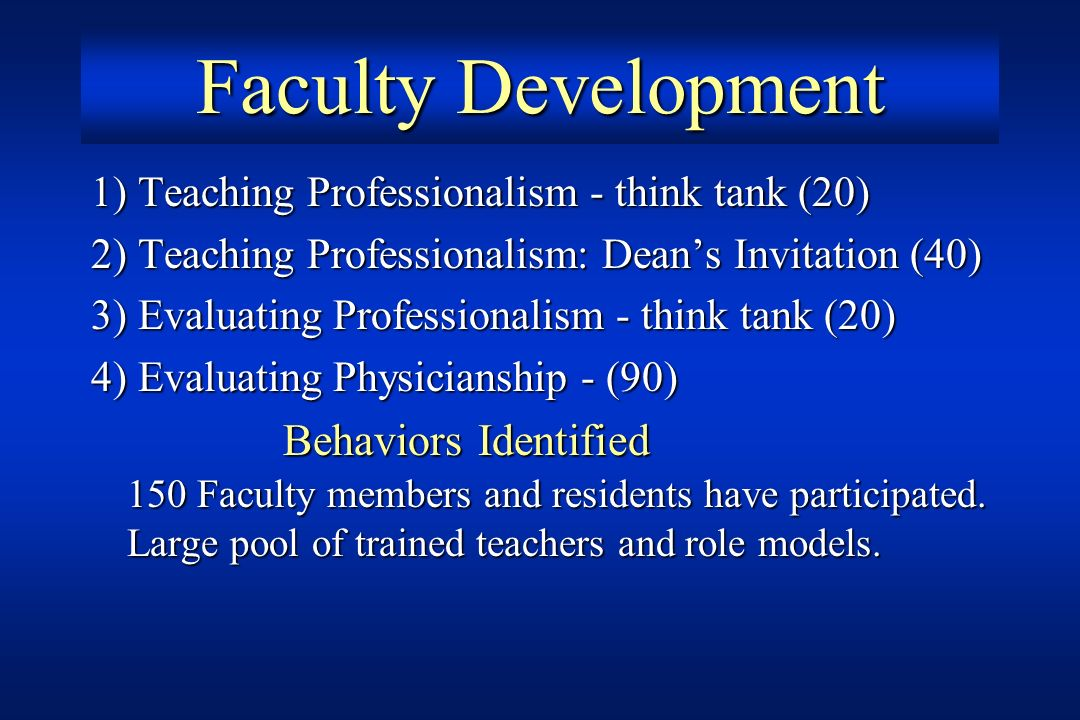 Faculty Development 1) Teaching Professionalism - think tank (20) 2) Teaching Professionalism: Deans Invitation (40) 3) Evaluating Professionalism - t