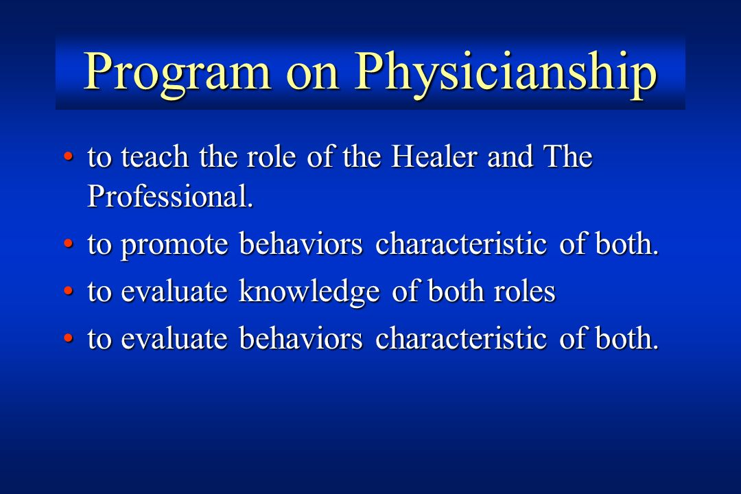 Program on Physicianship to teach the role of the Healer and The Professional.to teach the role of the Healer and The Professional. to promote behavio