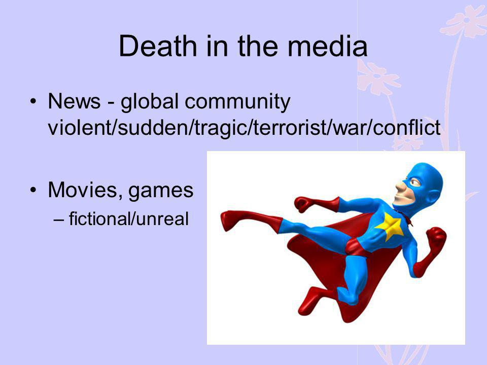 Death in the media News - global community violent/sudden/tragic/terrorist/war/conflict Movies, games –fictional/unreal