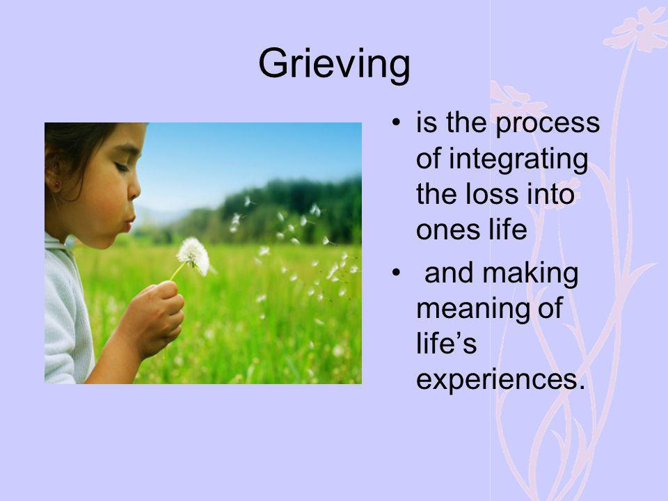 Grieving is the process of integrating the loss into ones life and making meaning of lifes experiences.