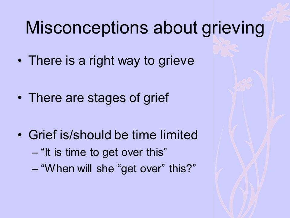 Misconceptions about grieving There is a right way to grieve There are stages of grief Grief is/should be time limited –It is time to get over this –W