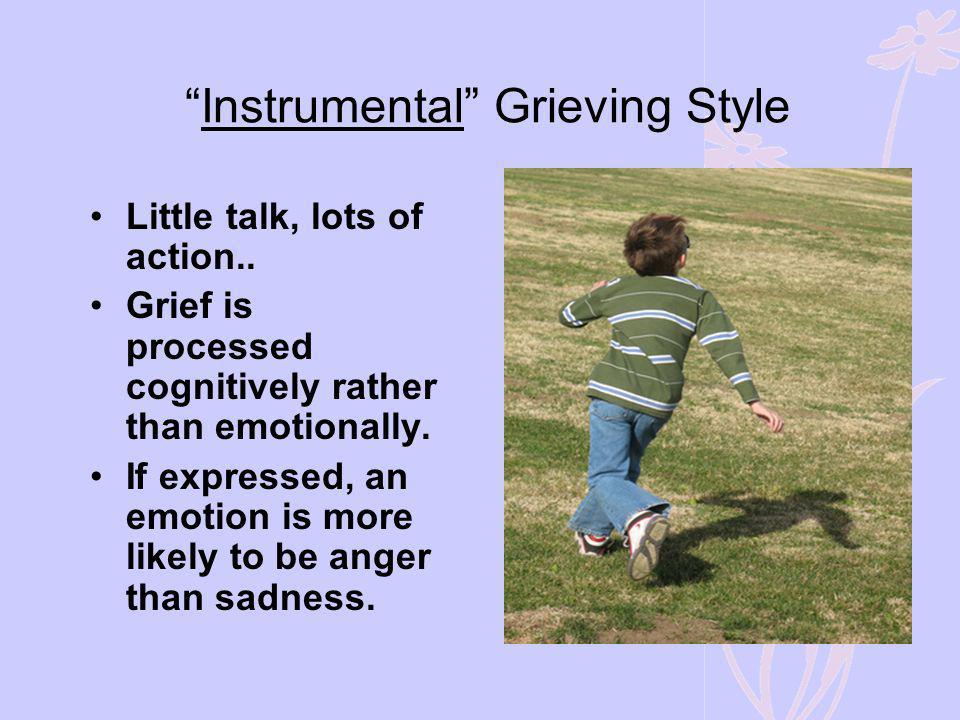Instrumental Grieving Style Little talk, lots of action.. Grief is processed cognitively rather than emotionally. If expressed, an emotion is more lik