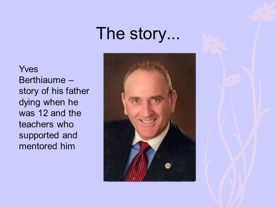 The story... Yves Berthiaume – story of his father dying when he was 12 and the teachers who supported and mentored him
