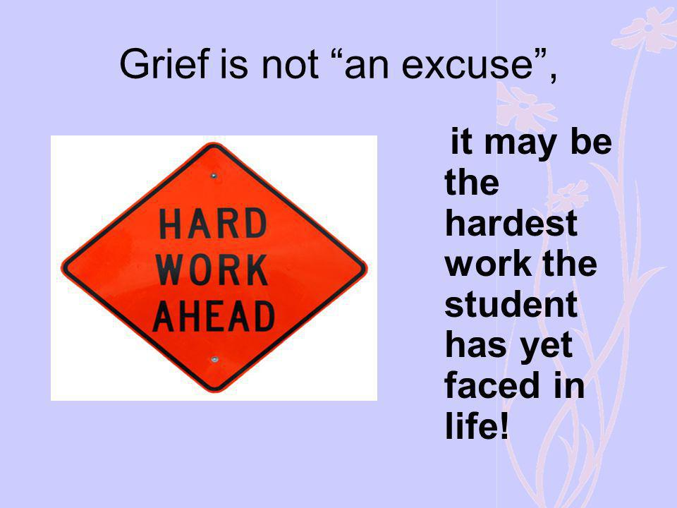 Grief is not an excuse, it may be the hardest work the student has yet faced in life!