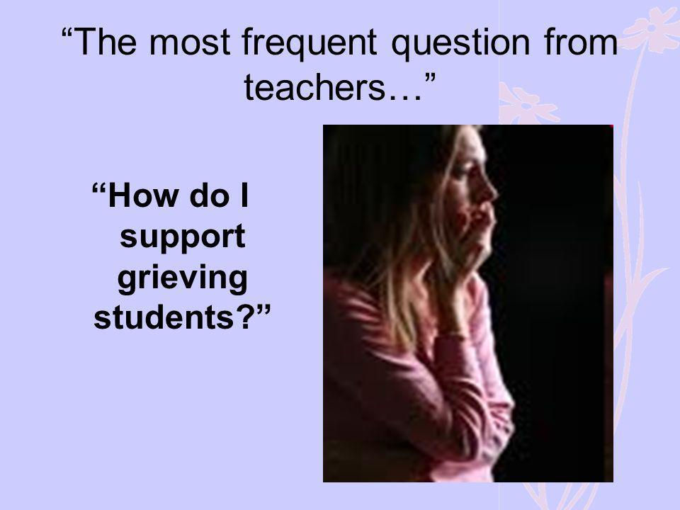 The most frequent question from teachers… How do I support grieving students?
