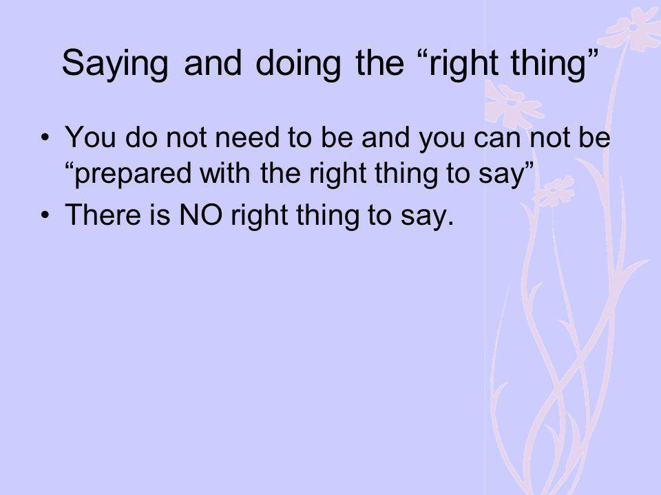 Saying and doing the right thing You do not need to be and you can not be prepared with the right thing to say There is NO right thing to say.